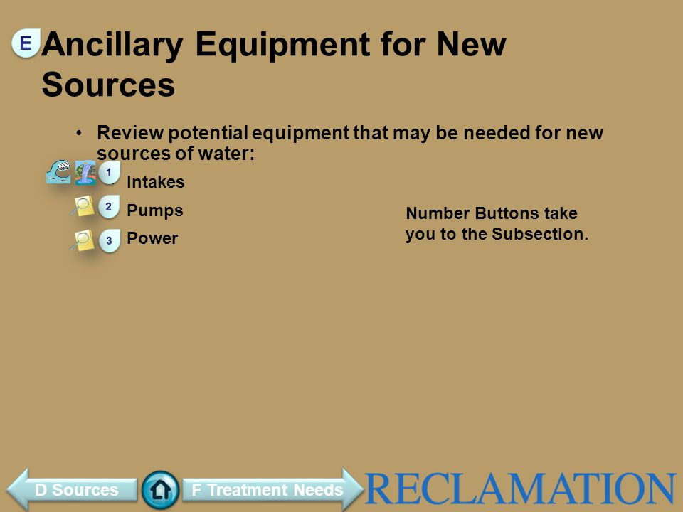 Ancillary Equipment for New Sources Review potential equipment that may be needed for new sources of water: Intakes Pumps Power F Treatment Needs D Sources Number Buttons take you to the Subsection.