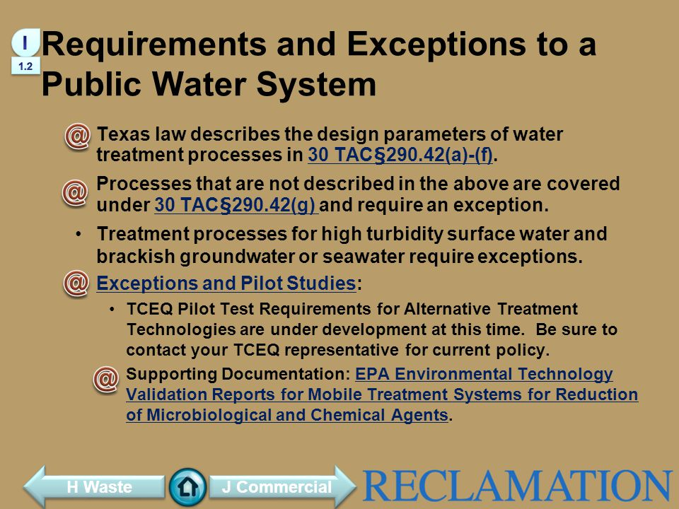 Requirements and Exceptions to a Public Water System Texas law describes the design parameters of water treatment processes in 30 TAC§290.42(a)-(f).30 TAC§290.42(a)-(f) Processes that are not described in the above are covered under 30 TAC§290.42(g) and require an exception.30 TAC§290.42(g) Treatment processes for high turbidity surface water and brackish groundwater or seawater require exceptions.