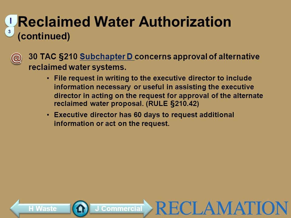 Reclaimed Water Authorization (continued) 30 TAC §210 Subchapter D concerns approval of alternative reclaimed water systems.Subchapter D File request in writing to the executive director to include information necessary or useful in assisting the executive director in acting on the request for approval of the alternate reclaimed water proposal.
