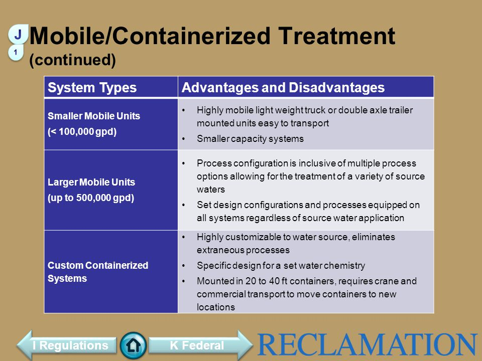 Mobile/Containerized Treatment (continued) System TypesAdvantages and Disadvantages Smaller Mobile Units (< 100,000 gpd) Highly mobile light weight truck or double axle trailer mounted units easy to transport Smaller capacity systems Larger Mobile Units (up to 500,000 gpd) Process configuration is inclusive of multiple process options allowing for the treatment of a variety of source waters Set design configurations and processes equipped on all systems regardless of source water application Custom Containerized Systems Highly customizable to water source, eliminates extraneous processes Specific design for a set water chemistry Mounted in 20 to 40 ft containers, requires crane and commercial transport to move containers to new locations K Federal I Regulations