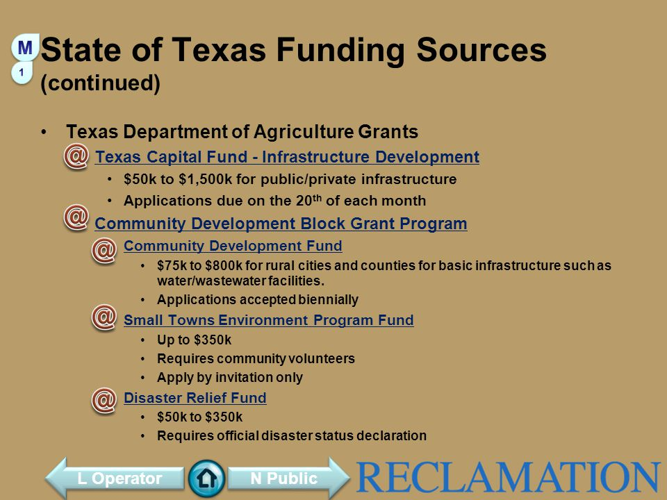 State of Texas Funding Sources (continued) Texas Department of Agriculture Grants Texas Capital Fund - Infrastructure Development $50k to $1,500k for public/private infrastructure Applications due on the 20 th of each month Community Development Block Grant Program Community Development Fund $75k to $800k for rural cities and counties for basic infrastructure such as water/wastewater facilities.