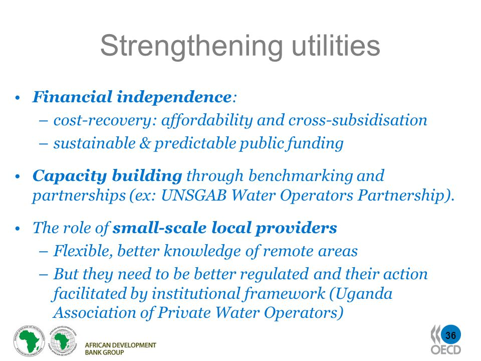 36 Strengthening utilities Financial independence: –cost-recovery: affordability and cross-subsidisation –sustainable & predictable public funding Capacity building through benchmarking and partnerships (ex: UNSGAB Water Operators Partnership).