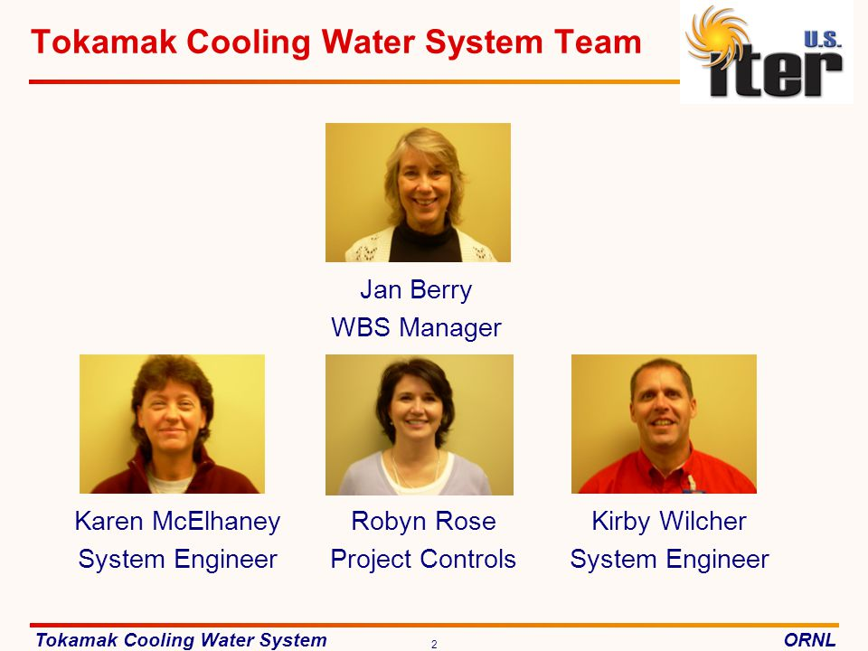 Tokamak Cooling Water SystemORNL 2 Tokamak Cooling Water System Team Jan Berry WBS Manager Karen McElhaney System Engineer Kirby Wilcher System Engineer Robyn Rose Project Controls Jan Berry WBS Manager