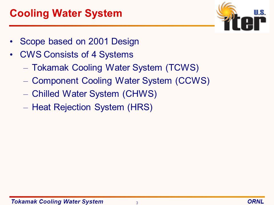 Tokamak Cooling Water SystemORNL 3 Cooling Water System Scope based on 2001 Design CWS Consists of 4 Systems – Tokamak Cooling Water System (TCWS) – Component Cooling Water System (CCWS) – Chilled Water System (CHWS) – Heat Rejection System (HRS)