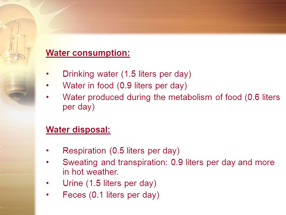 Water consumption: Drinking water (1.5 liters per day) Water in food (0.9 liters per day) Water produced during the metabolism of food (0.6 liters per day) Water disposal: Respiration (0.5 liters per day) Sweating and transpiration: 0.9 liters per day and more in hot weather.