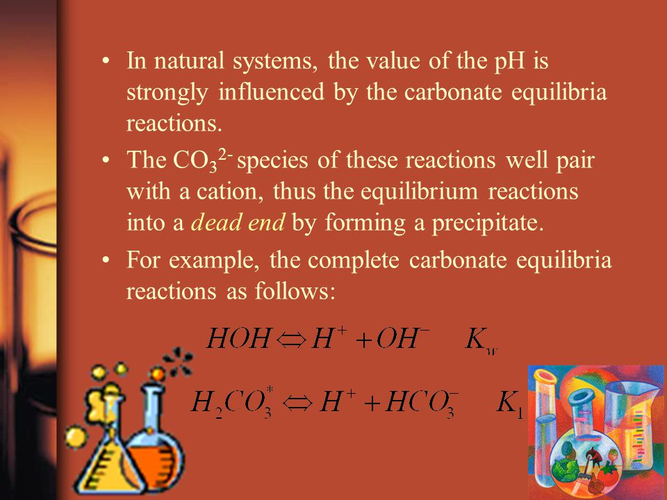 In natural systems, the value of the pH is strongly influenced by the carbonate equilibria reactions.