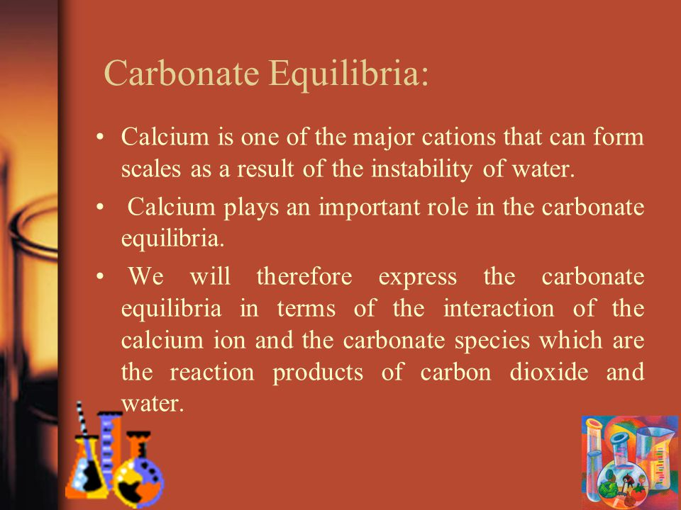 Carbonate Equilibria: Calcium is one of the major cations that can form scales as a result of the instability of water.