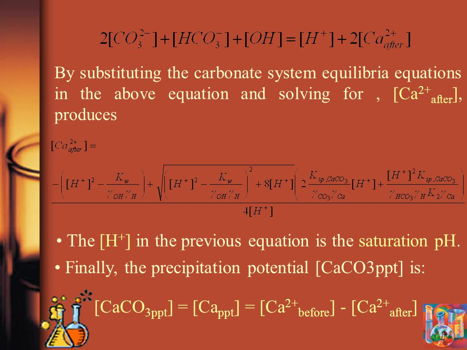 By substituting the carbonate system equilibria equations in the above equation and solving for, [Ca 2+ after ], produces The [H + ] in the previous equation is the saturation pH.