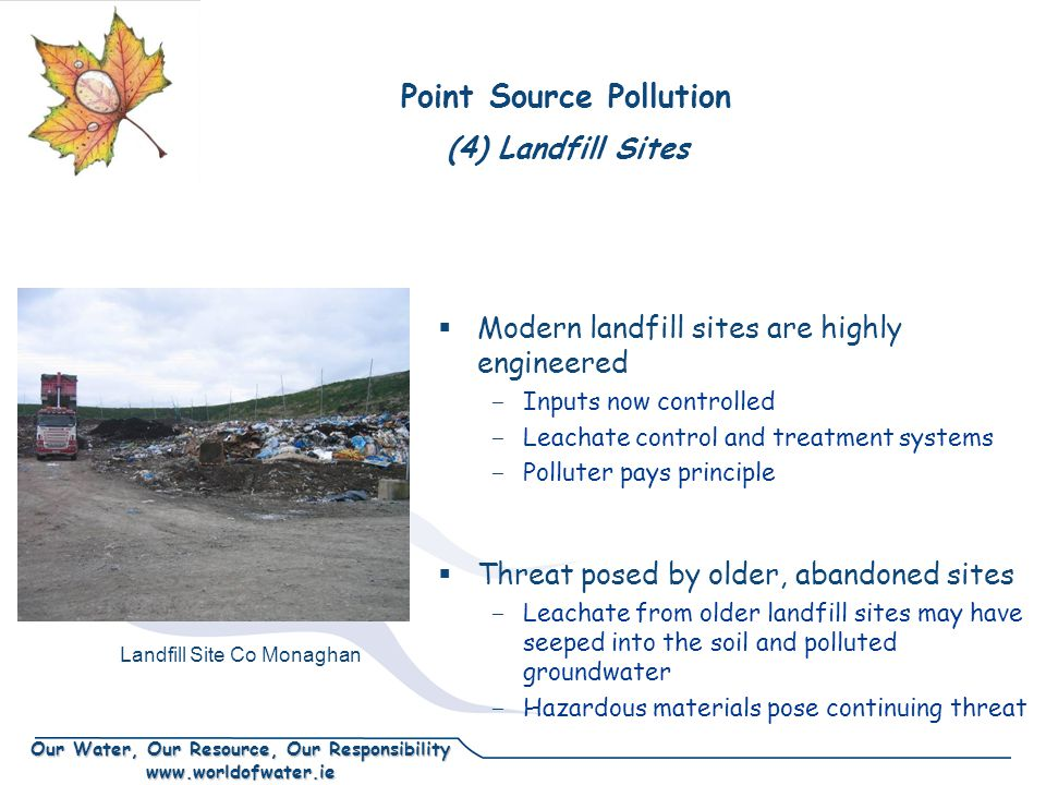 Our Water, Our Resource, Our Responsibility www.worldofwater.ie (4) Landfill Sites Modern landfill sites are highly engineered - Inputs now controlled - Leachate control and treatment systems - Polluter pays principle Threat posed by older, abandoned sites - Leachate from older landfill sites may have seeped into the soil and polluted groundwater - Hazardous materials pose continuing threat Point Source Pollution Landfill Site Co Monaghan