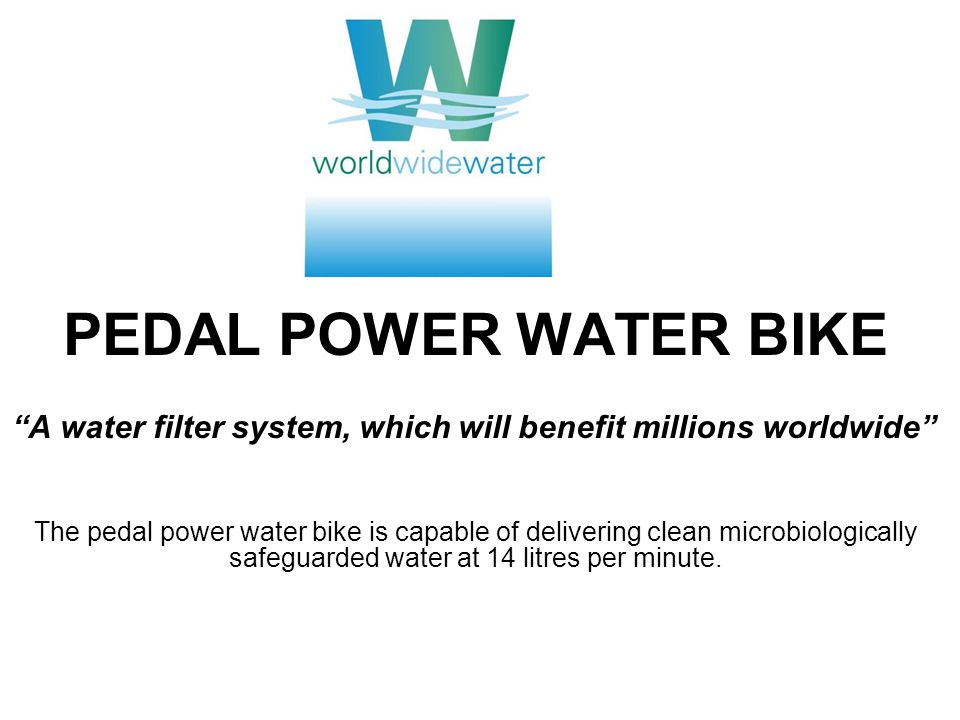 PEDAL POWER WATER BIKE A water filter system, which will benefit millions worldwide The pedal power water bike is capable of delivering clean microbiologically safeguarded water at 14 litres per minute.