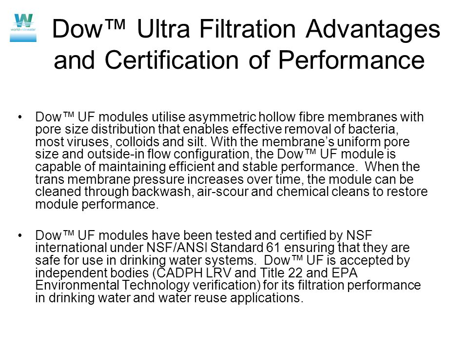 Dow Ultra Filtration Advantages and Certification of Performance Dow UF modules utilise asymmetric hollow fibre membranes with pore size distribution that enables effective removal of bacteria, most viruses, colloids and silt.