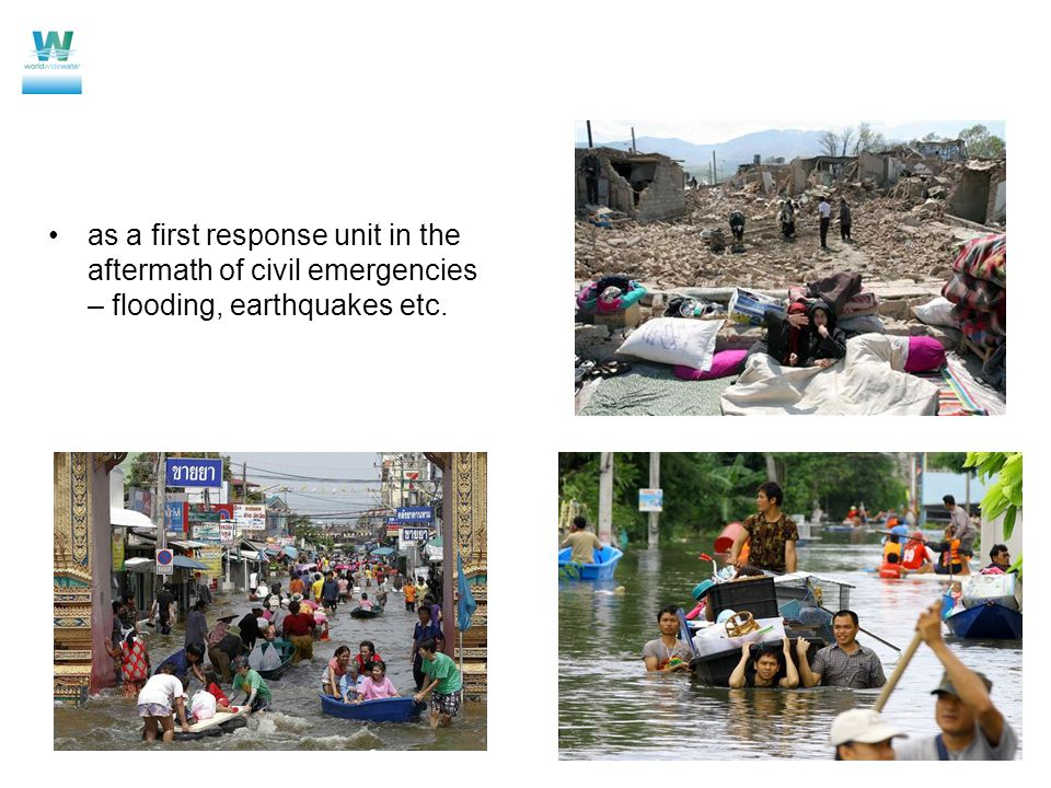 as a first response unit in the aftermath of civil emergencies – flooding, earthquakes etc.
