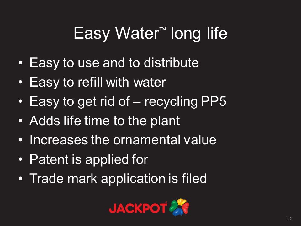 12 Easy Water long life Easy to use and to distribute Easy to refill with water Easy to get rid of – recycling PP5 Adds life time to the plant Increases the ornamental value Patent is applied for Trade mark application is filed