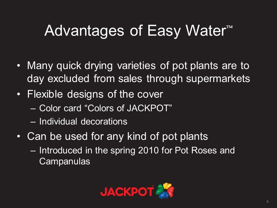 4 Advantages of Easy Water Many quick drying varieties of pot plants are to day excluded from sales through supermarkets Flexible designs of the cover –Color card Colors of JACKPOT –Individual decorations Can be used for any kind of pot plants –Introduced in the spring 2010 for Pot Roses and Campanulas