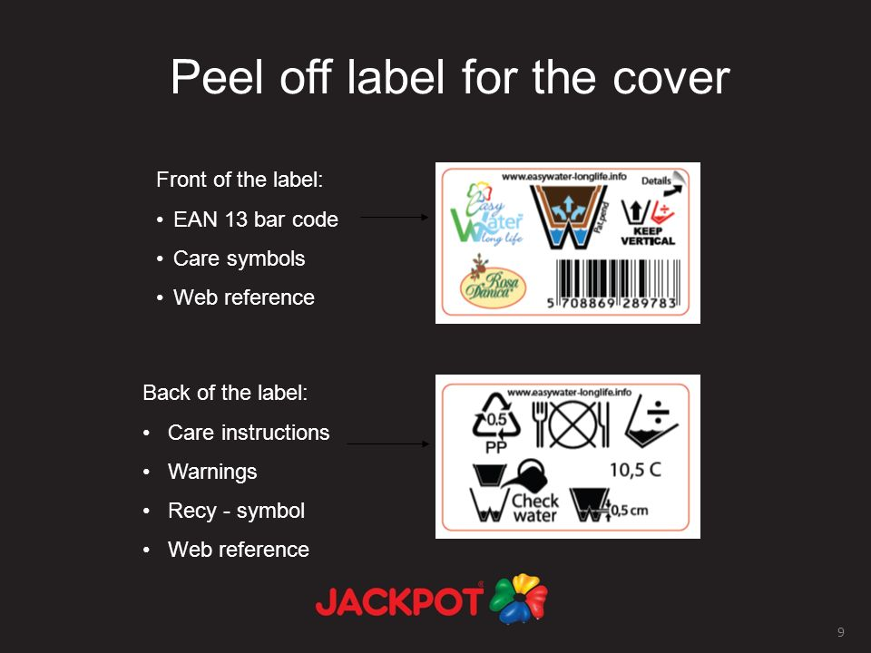 9 Peel off label for the cover Front of the label: EAN 13 bar code Care symbols Web reference Back of the label: Care instructions Warnings Recy - symbol Web reference