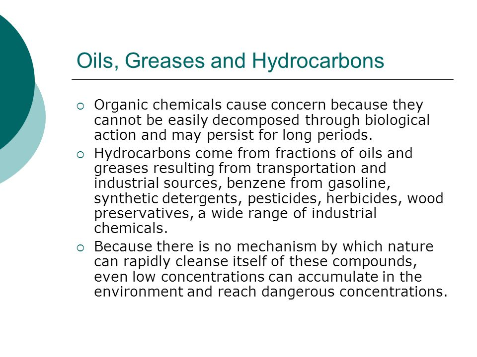 Oils, Greases and Hydrocarbons Organic chemicals cause concern because they cannot be easily decomposed through biological action and may persist for