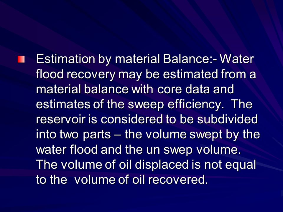 Estimation by material Balance:- Water flood recovery may be estimated from a material balance with core data and estimates of the sweep efficiency. T