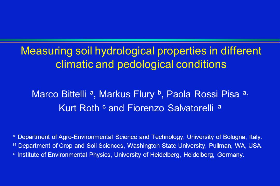 Measuring soil hydrological properties in different climatic and pedological conditions Marco Bittelli a, Markus Flury b, Paola Rossi Pisa a, Kurt Roth c and Fiorenzo Salvatorelli a a Department of Agro-Environmental Science and Technology, University of Bologna, Italy.
