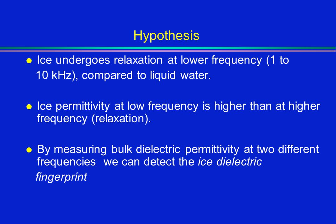 Hypothesis l Ice undergoes relaxation at lower frequency (1 to 10 kHz), compared to liquid water.