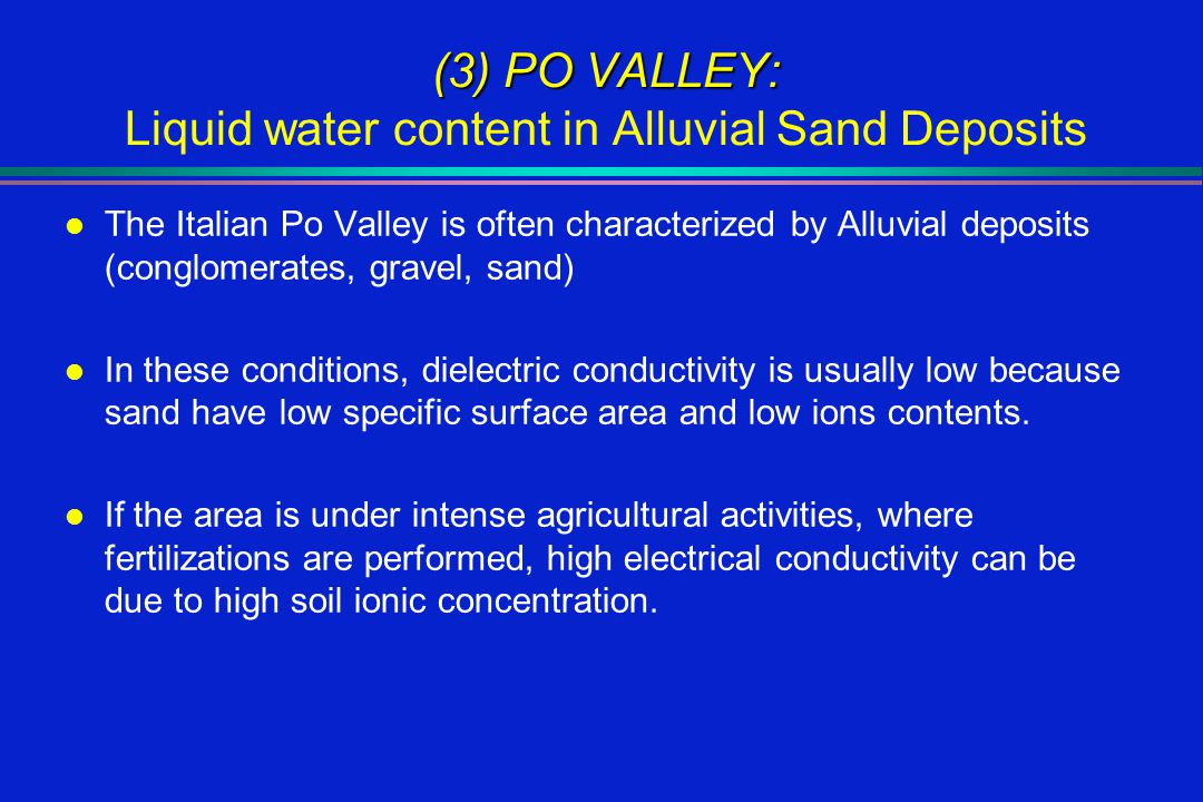 (3) PO VALLEY: (3) PO VALLEY: Liquid water content in Alluvial Sand Deposits l The Italian Po Valley is often characterized by Alluvial deposits (conglomerates, gravel, sand) l In these conditions, dielectric conductivity is usually low because sand have low specific surface area and low ions contents.