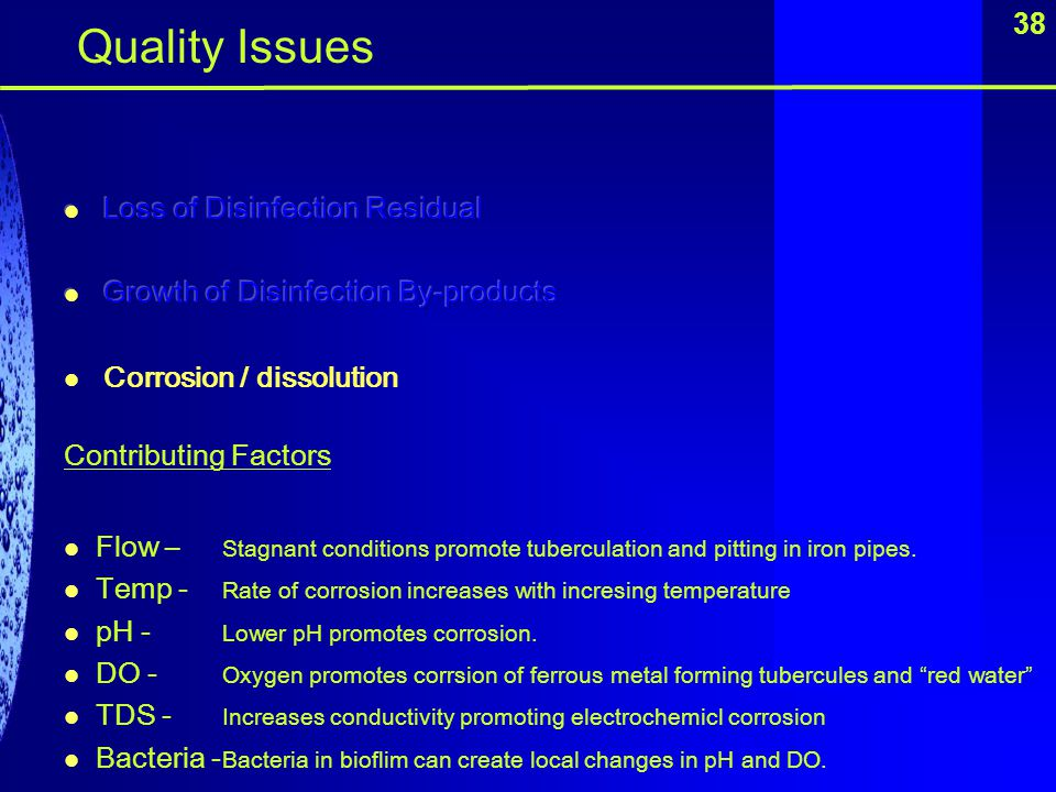 38 Quality Issues Contributing Factors Flow – Stagnant conditions promote tuberculation and pitting in iron pipes. Temp - Rate of corrosion increases