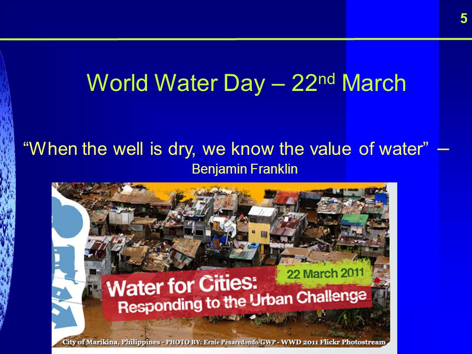 World Water Day – 22 nd March When the well is dry, we know the value of water – Benjamin Franklin 5