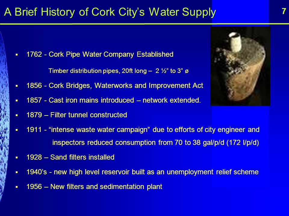 A Brief History of Cork Citys Water Supply 1762 - Cork Pipe Water Company Established Timber distribution pipes, 20ft long – 2 ½ to 3 ø 1856 - Cork Br