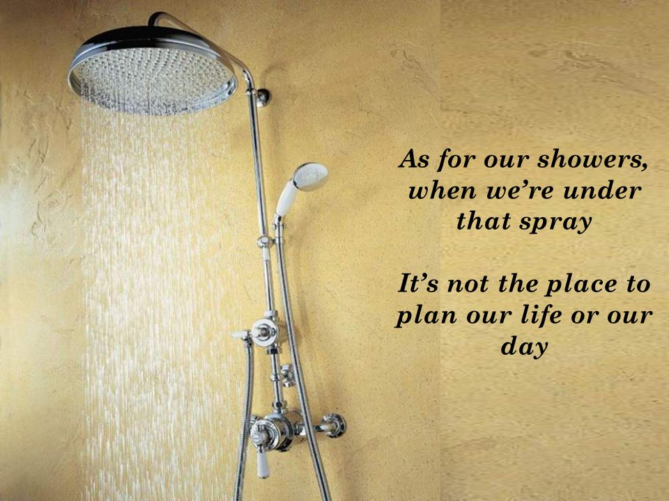 As for our showers, when were under that spray Its not the place to plan our life or our day