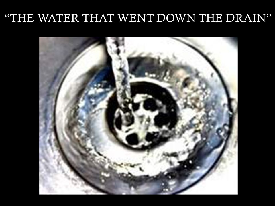 THE WATER THAT WENT DOWN THE DRAIN