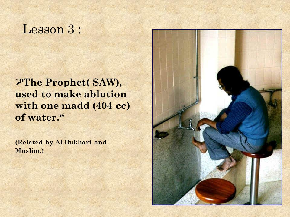 The Prophet( SAW), used to make ablution with one madd (404 cc) of water.