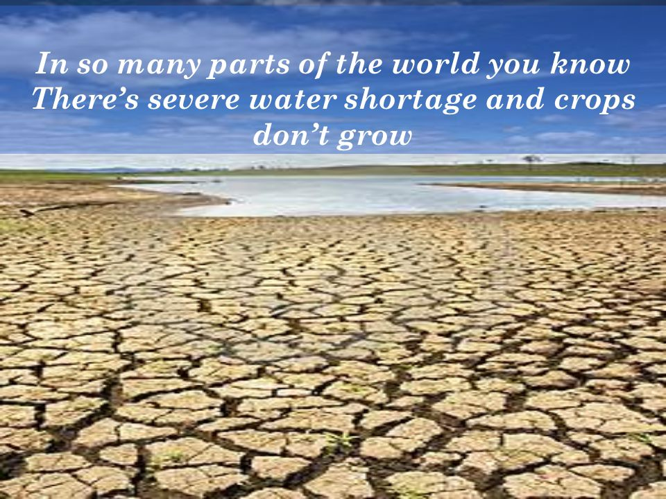 In so many parts of the world you know Theres severe water shortage and crops dont grow