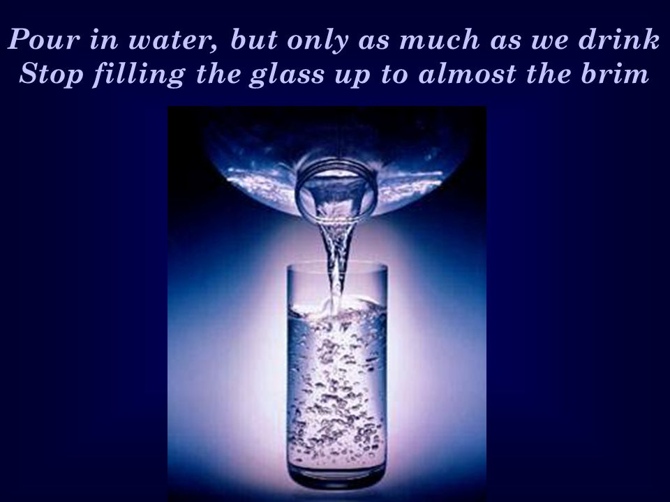 Pour in water, but only as much as we drink Stop filling the glass up to almost the brim