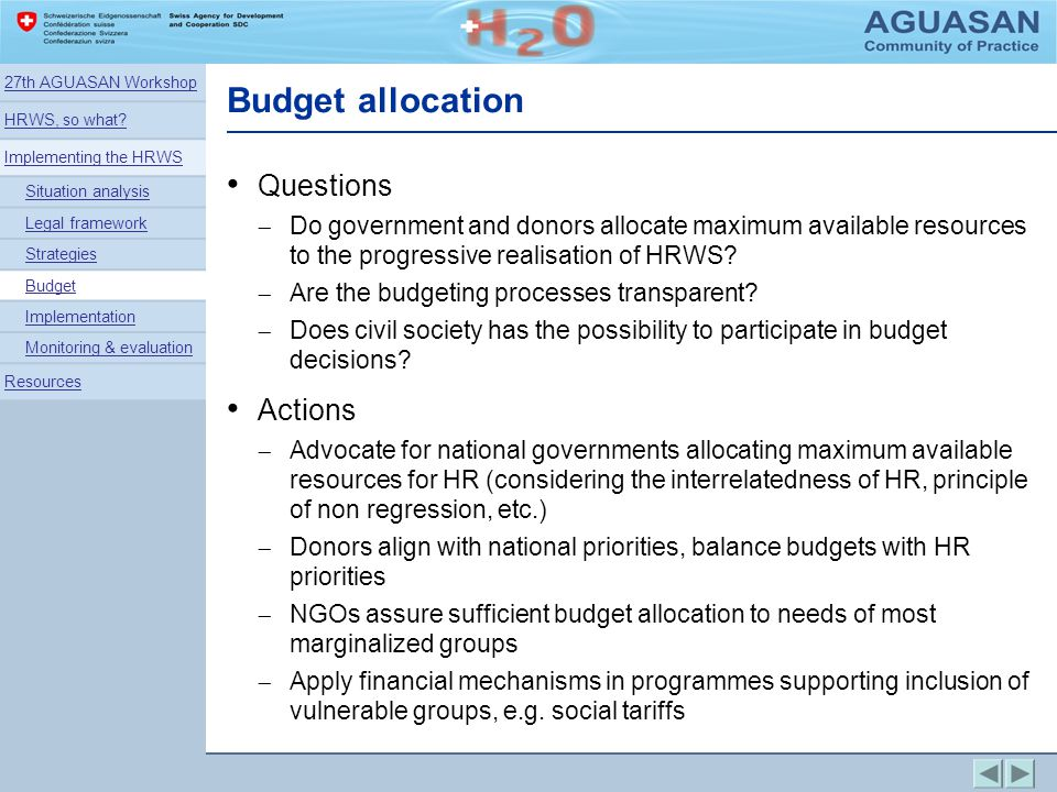 Budget allocation Questions Do government and donors allocate maximum available resources to the progressive realisation of HRWS? Are the budgeting pr