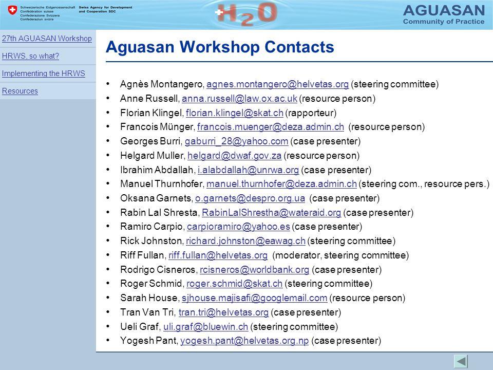 Aguasan Workshop Contacts Agnès Montangero, agnes.montangero@helvetas.org (steering committee)agnes.montangero@helvetas.org Anne Russell, anna.russell@law.ox.ac.uk (resource person)anna.russell@law.ox.ac.uk Florian Klingel, florian.klingel@skat.ch (rapporteur)florian.klingel@skat.ch Francois Münger, francois.muenger@deza.admin.ch (resource person)francois.muenger@deza.admin.ch Georges Burri, gaburri_28@yahoo.com (case presenter)gaburri_28@yahoo.com Helgard Muller, helgard@dwaf.gov.za (resource person)helgard@dwaf.gov.za Ibrahim Abdallah, i.alabdallah@unrwa.org (case presenter)i.alabdallah@unrwa.org Manuel Thurnhofer, manuel.thurnhofer@deza.admin.ch (steering com., resource pers.)manuel.thurnhofer@deza.admin.ch Oksana Garnets, o.garnets@despro.org.ua (case presenter)o.garnets@despro.org.ua Rabin Lal Shresta, RabinLalShrestha@wateraid.org (case presenter)RabinLalShrestha@wateraid.org Ramiro Carpio, carpioramiro@yahoo.es (case presenter)carpioramiro@yahoo.es Rick Johnston, richard.johnston@eawag.ch (steering committee)richard.johnston@eawag.ch Riff Fullan, riff.fullan@helvetas.org (moderator, steering committee)riff.fullan@helvetas.org Rodrigo Cisneros, rcisneros@worldbank.org (case presenter)rcisneros@worldbank.org Roger Schmid, roger.schmid@skat.ch (steering committee)roger.schmid@skat.ch Sarah House, sjhouse.majisafi@googlemail.com (resource person)sjhouse.majisafi@googlemail.com Tran Van Tri, tran.tri@helvetas.org (case presenter)tran.tri@helvetas.org Ueli Graf, uli.graf@bluewin.ch (steering committee)uli.graf@bluewin.ch Yogesh Pant, yogesh.pant@helvetas.org.np (case presenter)yogesh.pant@helvetas.org.np 27th AGUASAN Workshop HRWS, so what.