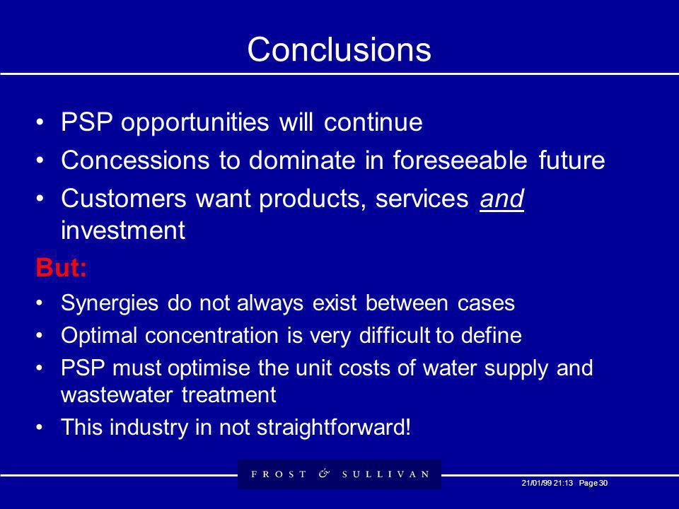 21/01/99 21:13 Page 30 Conclusions PSP opportunities will continue Concessions to dominate in foreseeable future Customers want products, services and investment But: Synergies do not always exist between cases Optimal concentration is very difficult to define PSP must optimise the unit costs of water supply and wastewater treatment This industry in not straightforward!