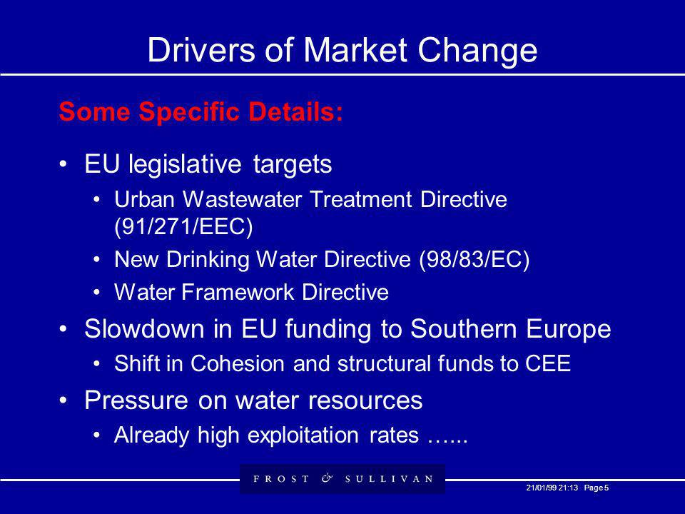 21/01/99 21:13 Page 5 Drivers of Market Change Some Specific Details: EU legislative targets Urban Wastewater Treatment Directive (91/271/EEC) New Drinking Water Directive (98/83/EC) Water Framework Directive Slowdown in EU funding to Southern Europe Shift in Cohesion and structural funds to CEE Pressure on water resources Already high exploitation rates …...
