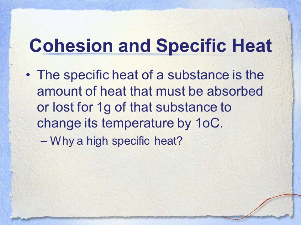 Cohesion and Specific Heat The specific heat of a substance is the amount of heat that must be absorbed or lost for 1g of that substance to change its