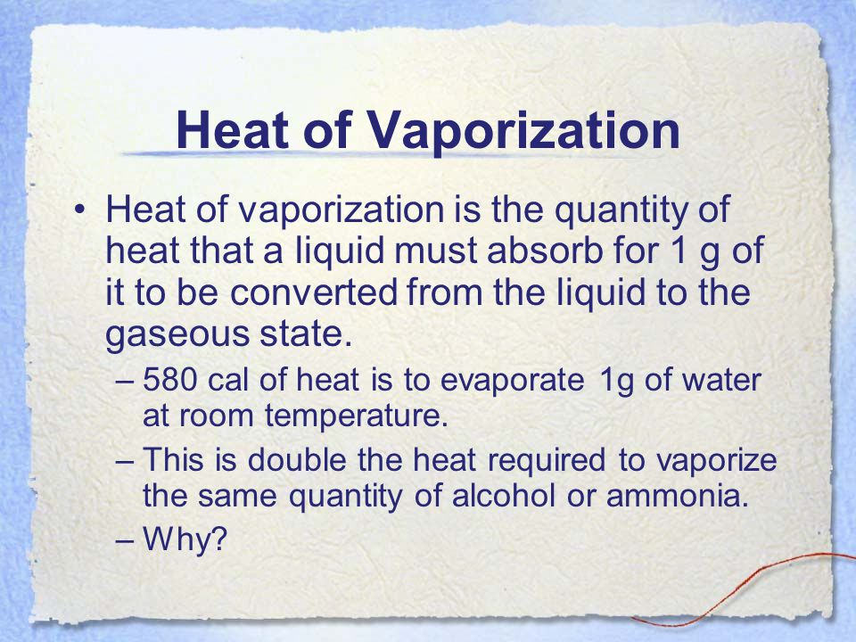 Heat of Vaporization Heat of vaporization is the quantity of heat that a liquid must absorb for 1 g of it to be converted from the liquid to the gaseo