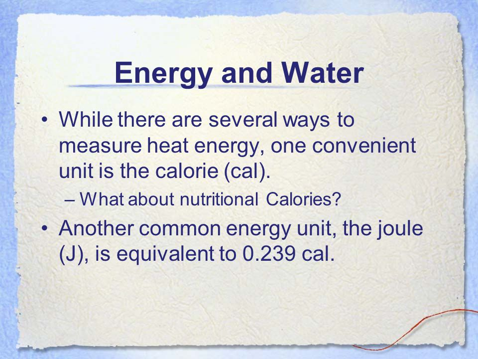 Energy and Water While there are several ways to measure heat energy, one convenient unit is the calorie (cal). –What about nutritional Calories? Anot