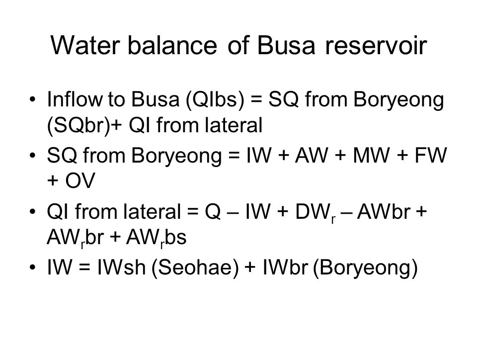 Water balance of Busa reservoir Inflow to Busa (QIbs) = SQ from Boryeong (SQbr)+ QI from lateral SQ from Boryeong = IW + AW + MW + FW + OV QI from lat
