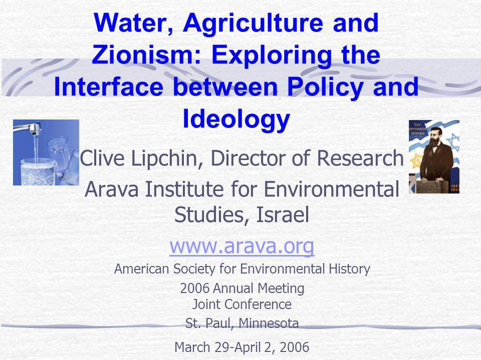 Water, Agriculture and Zionism: Exploring the Interface between Policy and Ideology Israel s Water Resources - What are they, where are they and what is their condition.