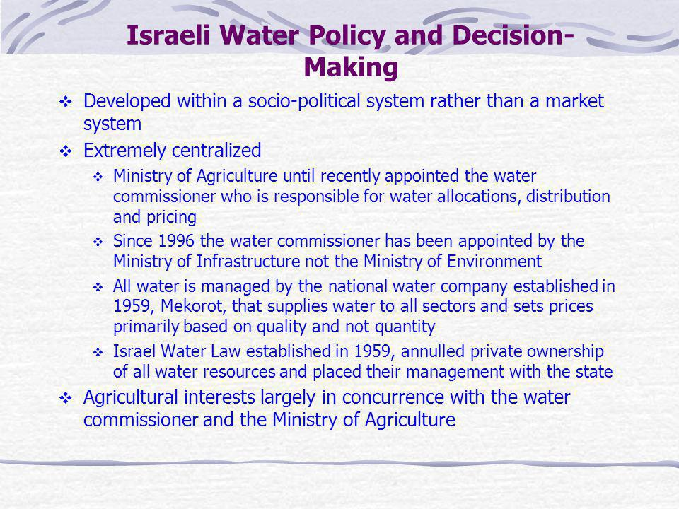 Israeli Water Policy and Decision- Making Developed within a socio-political system rather than a market system Extremely centralized Ministry of Agri