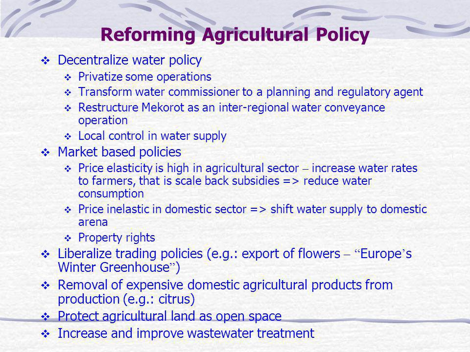 Reforming Agricultural Policy Decentralize water policy Privatize some operations Transform water commissioner to a planning and regulatory agent Restructure Mekorot as an inter-regional water conveyance operation Local control in water supply Market based policies Price elasticity is high in agricultural sector – increase water rates to farmers, that is scale back subsidies => reduce water consumption Price inelastic in domestic sector => shift water supply to domestic arena Property rights Liberalize trading policies (e.g.: export of flowers – Europe s Winter Greenhouse ) Removal of expensive domestic agricultural products from production (e.g.: citrus) Protect agricultural land as open space Increase and improve wastewater treatment