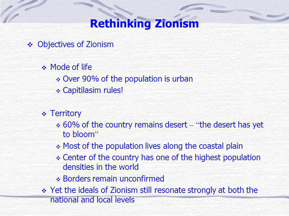 Rethinking Zionism Objectives of Zionism Mode of life Over 90% of the population is urban Capitilasim rules.