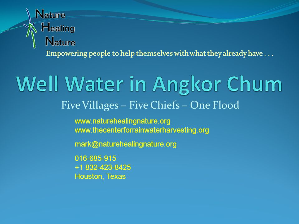Five Villages – Five Chiefs – One Flood www.naturehealingnature.org www.thecenterforrainwaterharvesting.org mark@naturehealingnature.org 016-685-915 +1 832-423-8425 Houston, Texas Empowering people to help themselves with what they already have...