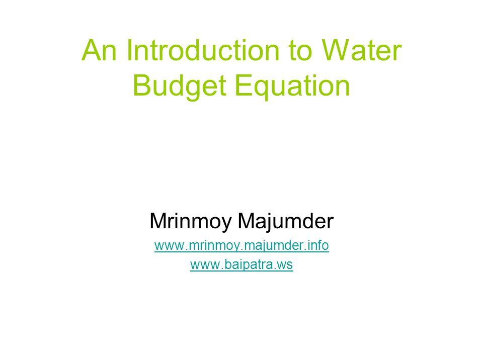 An Introduction to Water Budget Equation Mrinmoy Majumder www.mrinmoy.majumder.info www.baipatra.ws