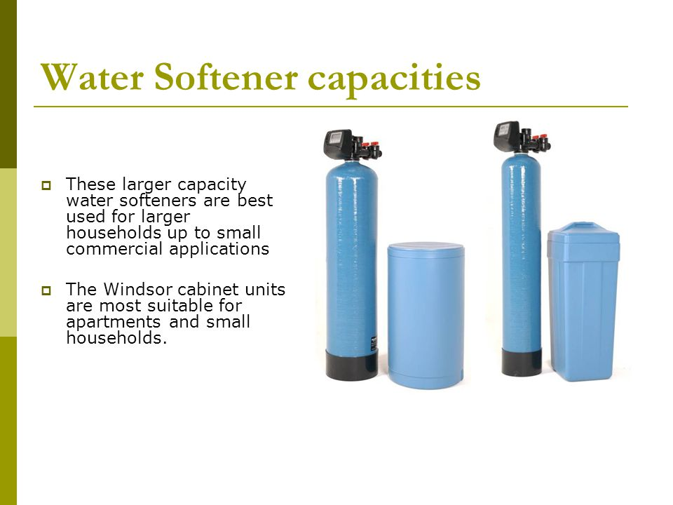 Water Softener capacities These larger capacity water softeners are best used for larger households up to small commercial applications The Windsor cabinet units are most suitable for apartments and small households.