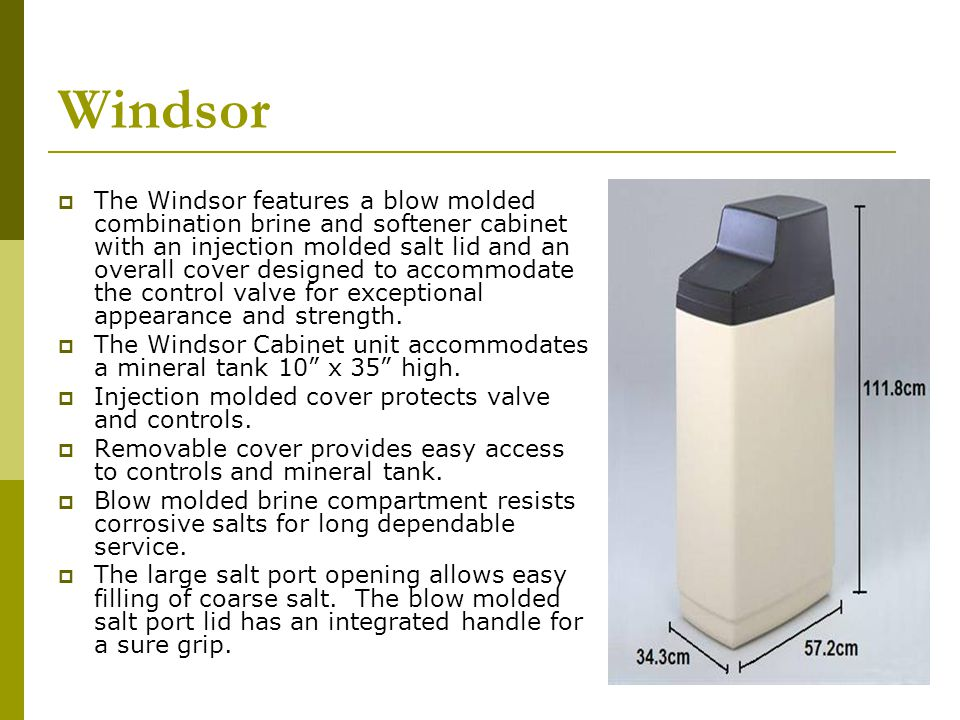 Windsor The Windsor features a blow molded combination brine and softener cabinet with an injection molded salt lid and an overall cover designed to accommodate the control valve for exceptional appearance and strength.