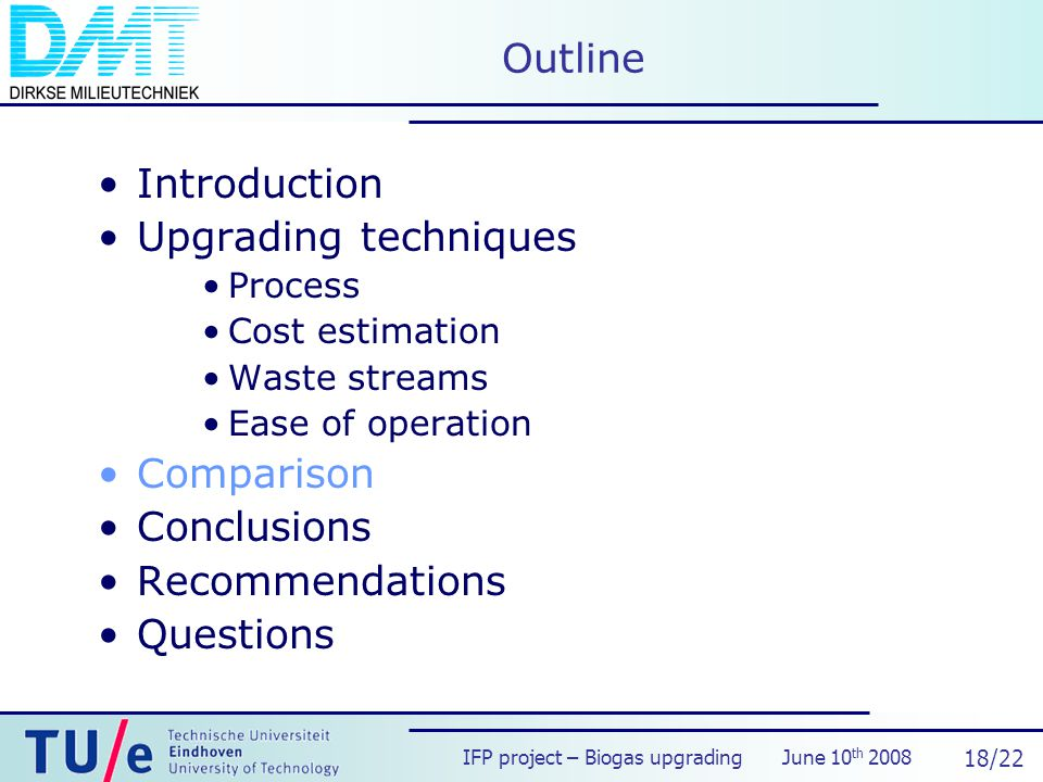 IFP project – Biogas upgrading June 10 th 2008 18/22 Outline Introduction Upgrading techniques Process Cost estimation Waste streams Ease of operation Comparison Conclusions Recommendations Questions