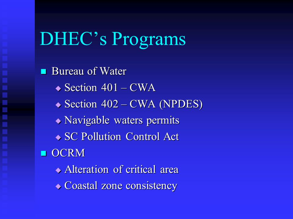 DHECs Programs Bureau of Water Bureau of Water Section 401 – CWA Section 401 – CWA Section 402 – CWA (NPDES) Section 402 – CWA (NPDES) Navigable waters permits Navigable waters permits SC Pollution Control Act SC Pollution Control Act OCRM OCRM Alteration of critical area Alteration of critical area Coastal zone consistency Coastal zone consistency